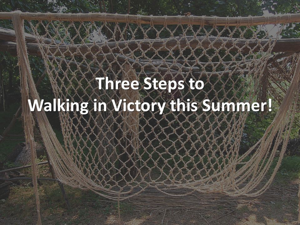 Three Steps to Walking in Victory this Summer!