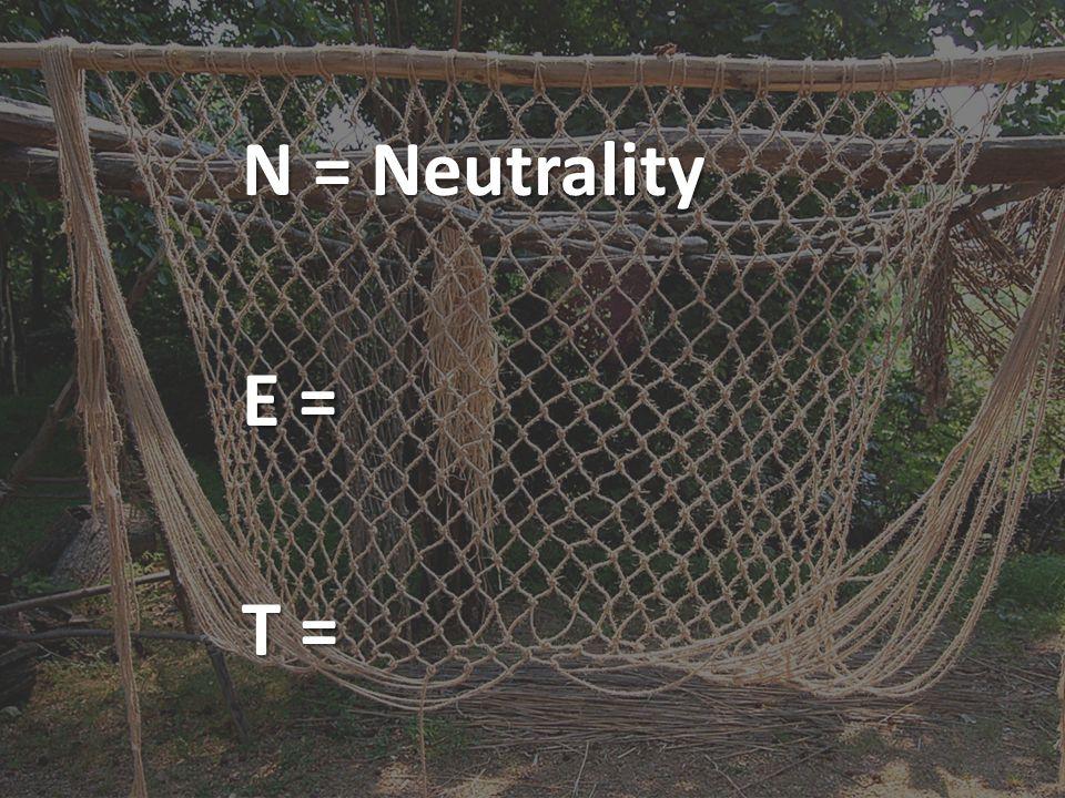 N = Neutrality E = T =