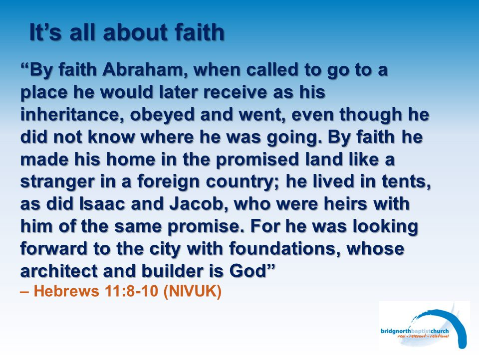 It's all about faith By faith Abraham, when called to go to a place he would later receive as his inheritance, obeyed and went, even though he did not know where he was going.