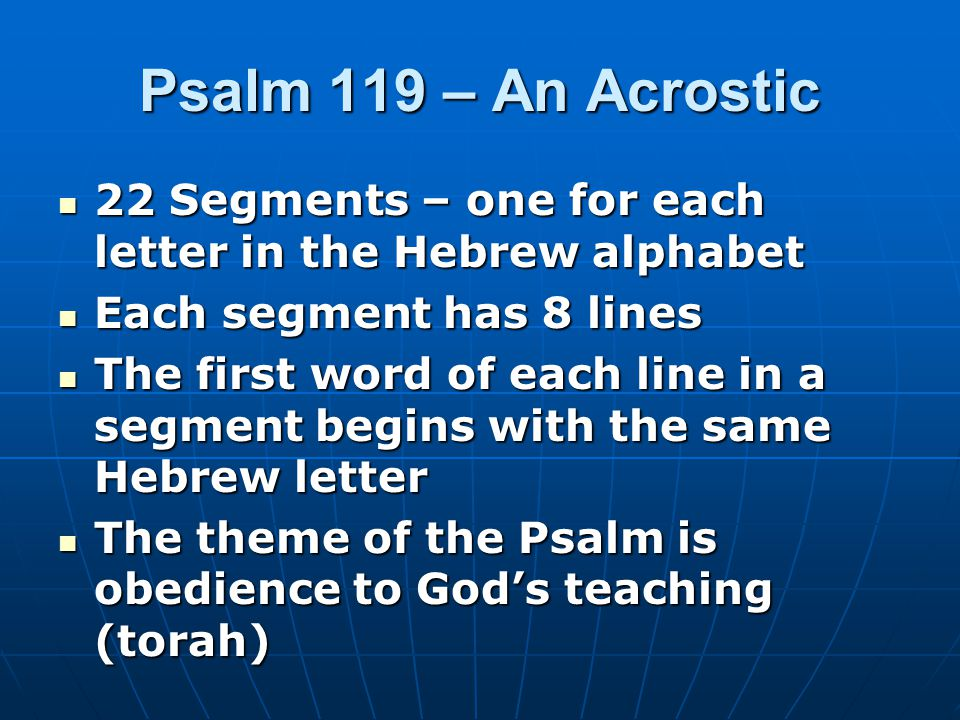 Psalm 119 – An Acrostic 22 Segments – one for each letter in the Hebrew alphabet 22 Segments – one for each letter in the Hebrew alphabet Each segment has 8 lines Each segment has 8 lines The first word of each line in a segment begins with the same Hebrew letter The first word of each line in a segment begins with the same Hebrew letter The theme of the Psalm is obedience to God's teaching (torah) The theme of the Psalm is obedience to God's teaching (torah)