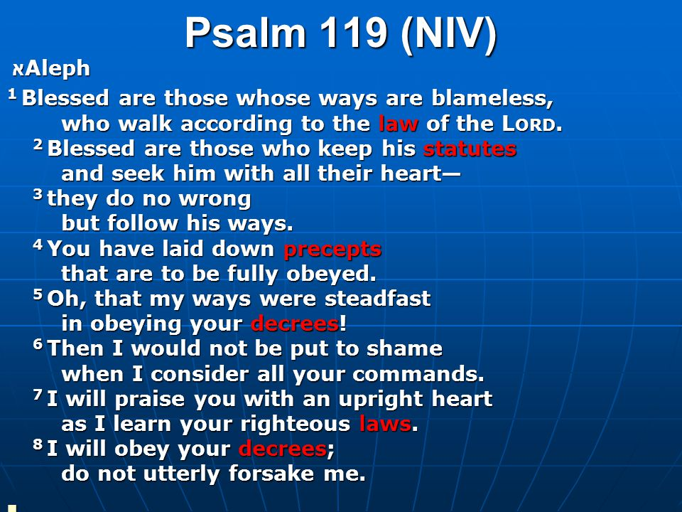 Psalm 119 (NIV) א Aleph 1 Blessed are those whose ways are blameless, who walk according to the law of the L ORD.