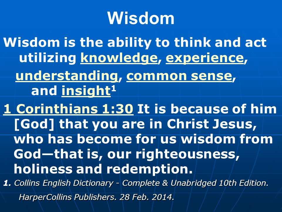 Wisdom Wisdom is the ability to think and act utilizing knowledge, experience, knowledgeexperience understandingunderstanding, common sense, and insight 1common senseinsight 1 Corinthians 1:301 Corinthians 1:30 It is because of him [God] that you are in Christ Jesus, who has become for us wisdom from God—that is, our righteousness, holiness and redemption.