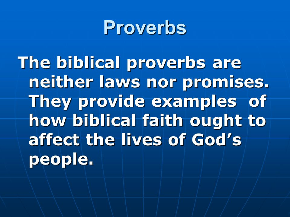 Proverbs The biblical proverbs are neither laws nor promises. They provide examples of how biblical faith ought to affect the lives of God's people.
