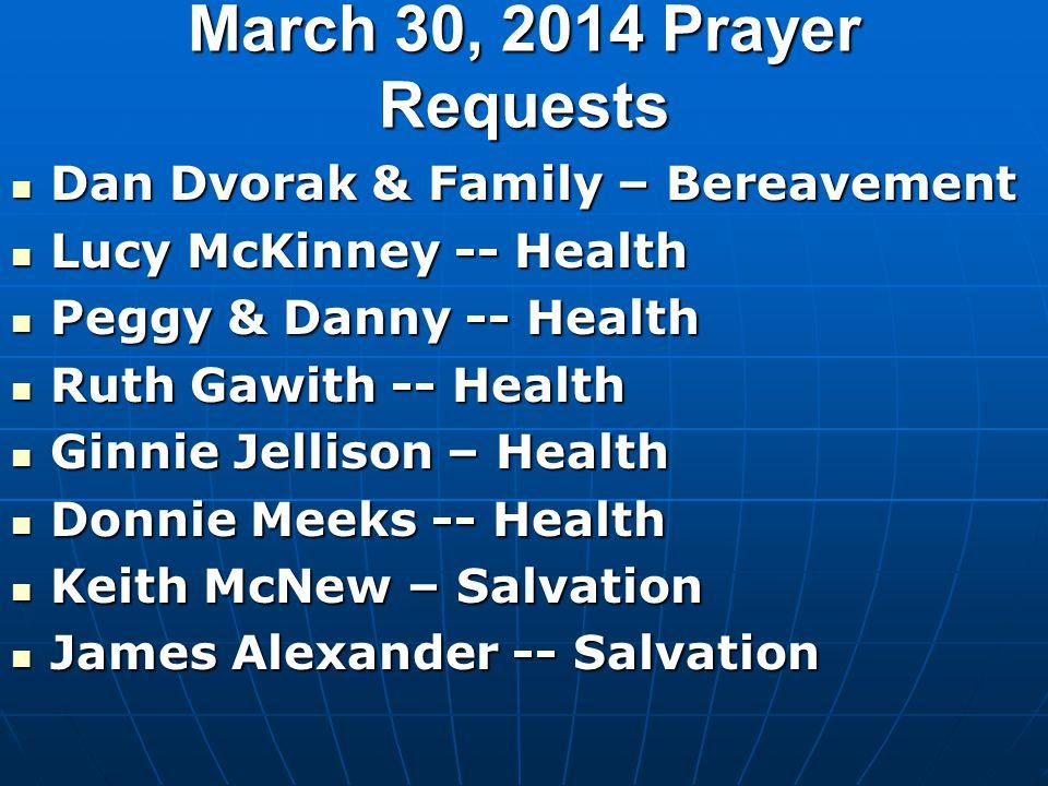 March 30, 2014 Prayer Requests Dan Dvorak & Family – Bereavement Dan Dvorak & Family – Bereavement Lucy McKinney -- Health Lucy McKinney -- Health Peg