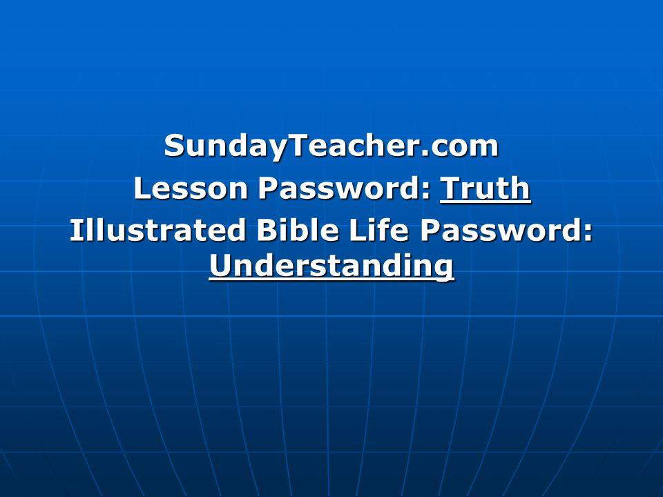 SundayTeacher.com Lesson Password: Truth Illustrated Bible Life Password: Understanding