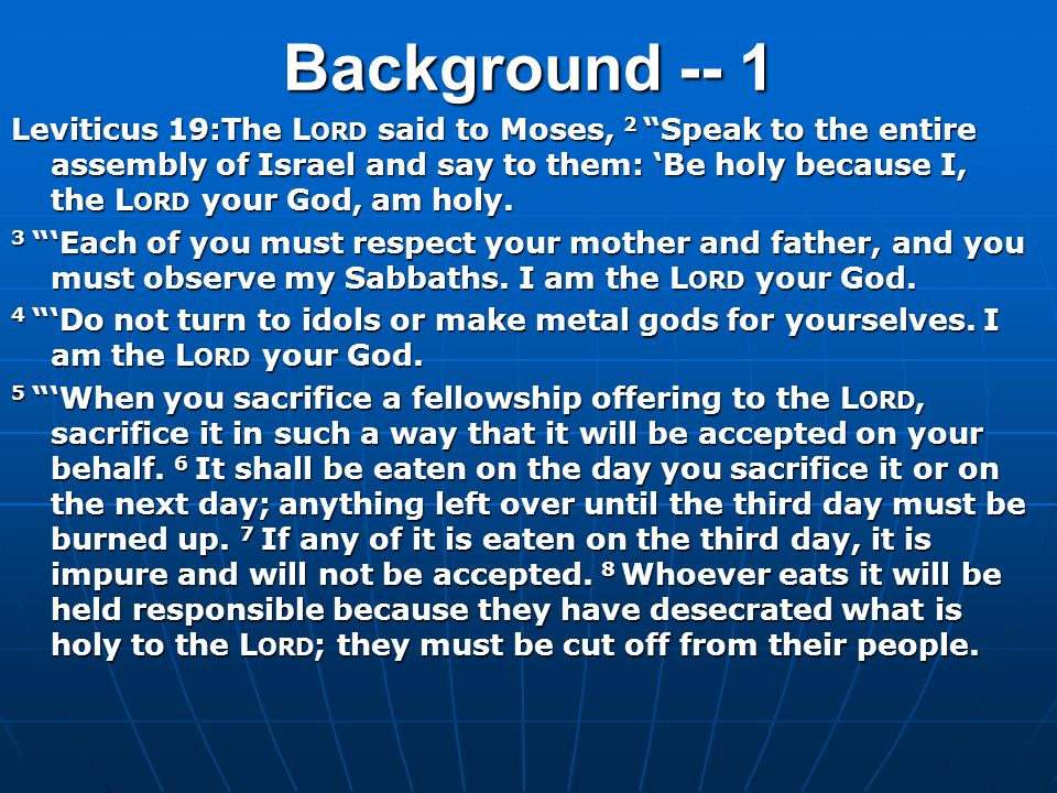 """Background -- 1 Leviticus 19:The L ORD said to Moses, 2 """"Speak to the entire assembly of Israel and say to them: 'Be holy because I, the L ORD your Go"""