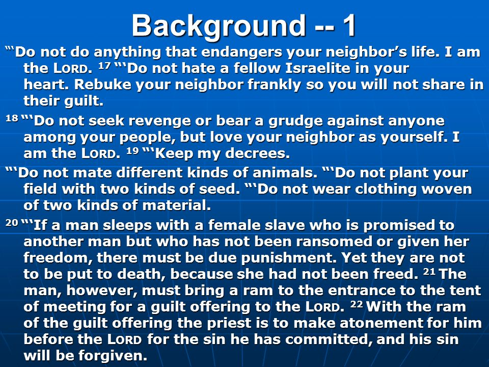 """Background -- 1 """"'Do not do anything that endangers your neighbor's life. I am the L ORD. 17 """"'Do not hate a fellow Israelite in your heart. Rebuke yo"""
