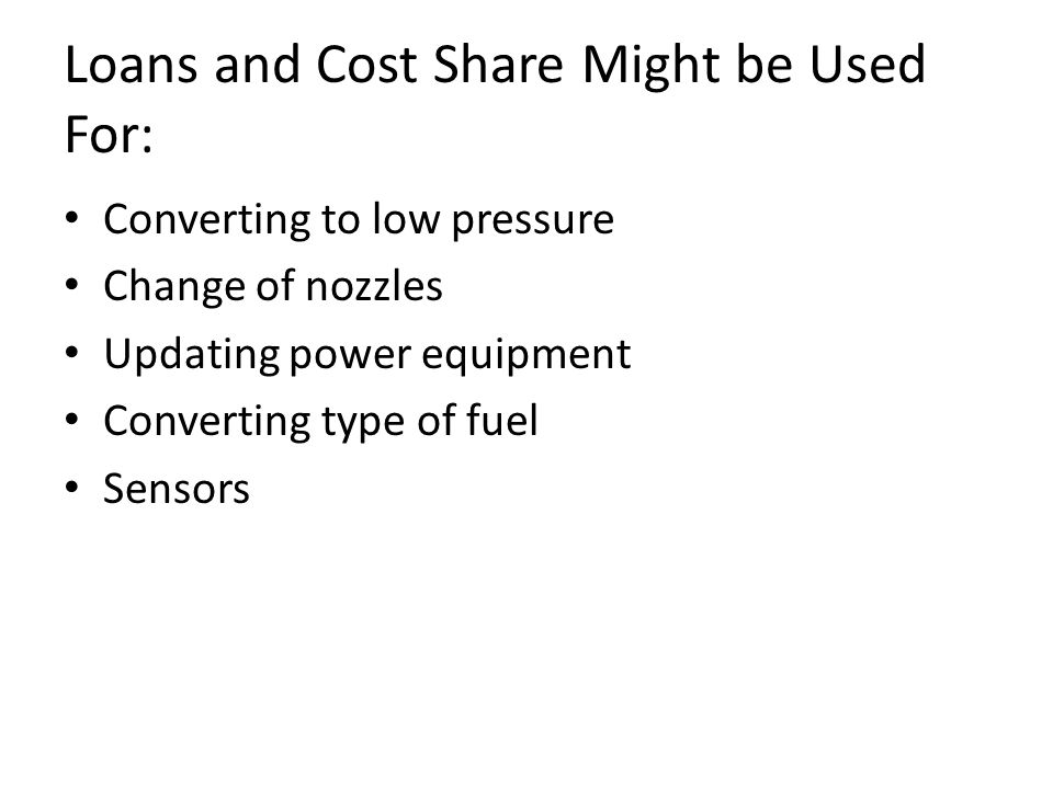 Loans and Cost Share Might be Used For: Converting to low pressure Change of nozzles Updating power equipment Converting type of fuel Sensors