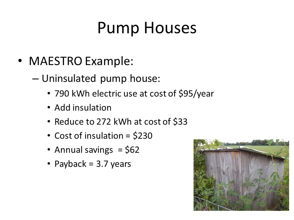 Pump Houses MAESTRO Example: – Uninsulated pump house: 790 kWh electric use at cost of $95/year Add insulation Reduce to 272 kWh at cost of $33 Cost of insulation = $230 Annual savings = $62 Payback = 3.7 years
