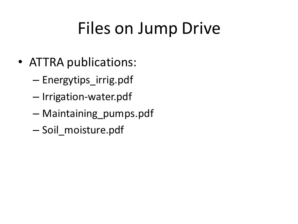 Files on Jump Drive ATTRA publications: – Energytips_irrig.pdf – Irrigation-water.pdf – Maintaining_pumps.pdf – Soil_moisture.pdf