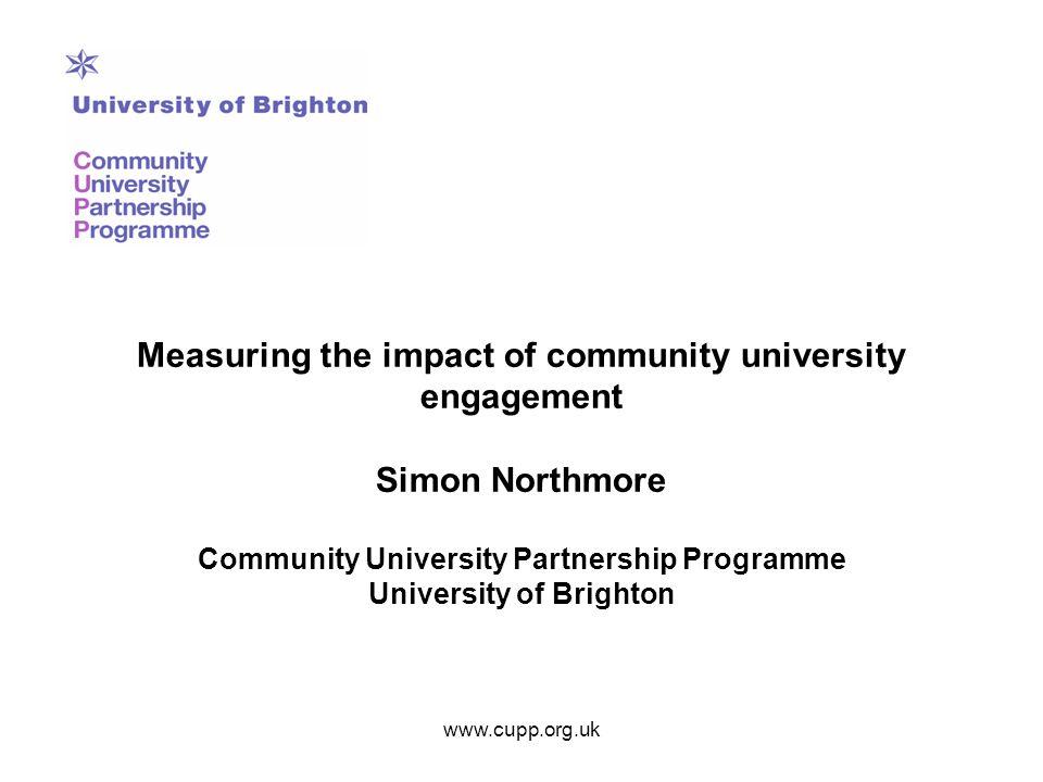 Measuring the impact of community university engagement Simon Northmore Community University Partnership Programme University of Brighton www.cupp.org.uk
