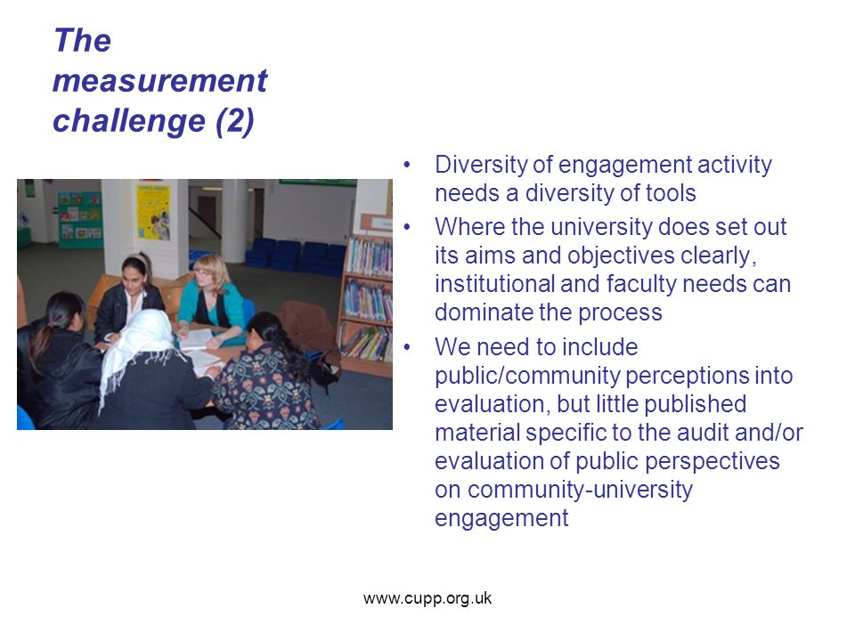 The measurement challenge (2) Diversity of engagement activity needs a diversity of tools Where the university does set out its aims and objectives clearly, institutional and faculty needs can dominate the process We need to include public/community perceptions into evaluation, but little published material specific to the audit and/or evaluation of public perspectives on community-university engagement www.cupp.org.uk