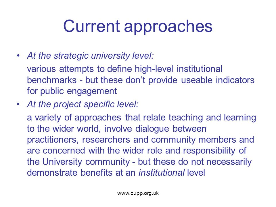 Current approaches At the strategic university level: various attempts to define high-level institutional benchmarks - but these don't provide useable indicators for public engagement At the project specific level: a variety of approaches that relate teaching and learning to the wider world, involve dialogue between practitioners, researchers and community members and are concerned with the wider role and responsibility of the University community - but these do not necessarily demonstrate benefits at an institutional level www.cupp.org.uk