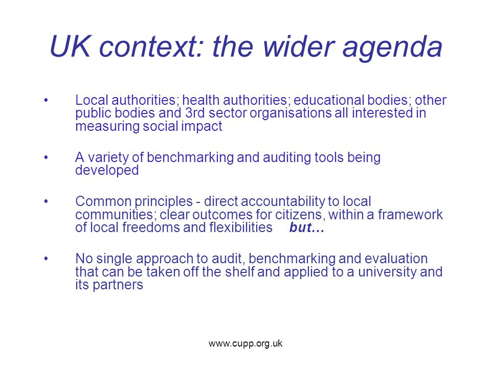 UK context: the wider agenda Local authorities; health authorities; educational bodies; other public bodies and 3rd sector organisations all interested in measuring social impact A variety of benchmarking and auditing tools being developed Common principles - direct accountability to local communities; clear outcomes for citizens, within a framework of local freedoms and flexibilitiesbut… No single approach to audit, benchmarking and evaluation that can be taken off the shelf and applied to a university and its partners www.cupp.org.uk