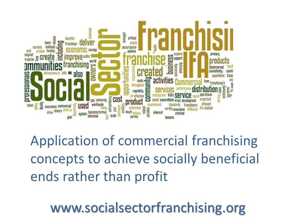 Application of commercial franchising concepts to achieve socially beneficial ends rather than profit www.socialsectorfranchising.org