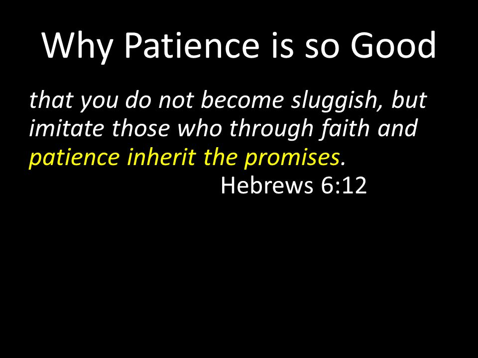 Why Patience is so Good that you do not become sluggish, but imitate those who through faith and patience inherit the promises. Hebrews 6:12