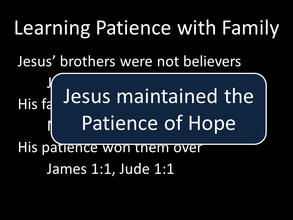 Learning Patience with Family Jesus' brothers were not believers John 7:1-5 His family gave Him grief Mark 3:21 His patience won them over James 1:1, Jude 1:1 Jesus maintained the Patience of Hope