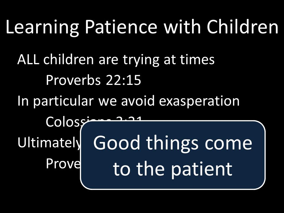 Learning Patience with Children ALL children are trying at times Proverbs 22:15 In particular we avoid exasperation Colossians 3:21 Ultimately, faithf