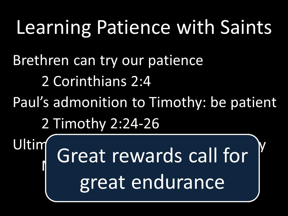 Learning Patience with Saints Brethren can try our patience 2 Corinthians 2:4 Paul's admonition to Timothy: be patient 2 Timothy 2:24-26 Ultimately, Saints are our closest family Matthew 19:29 Great rewards call for great endurance