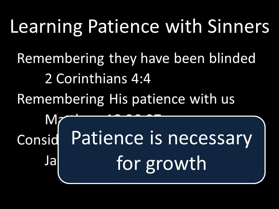 Learning Patience with Sinners Remembering they have been blinded 2 Corinthians 4:4 Remembering His patience with us Matthew 18:26-27 Considering the