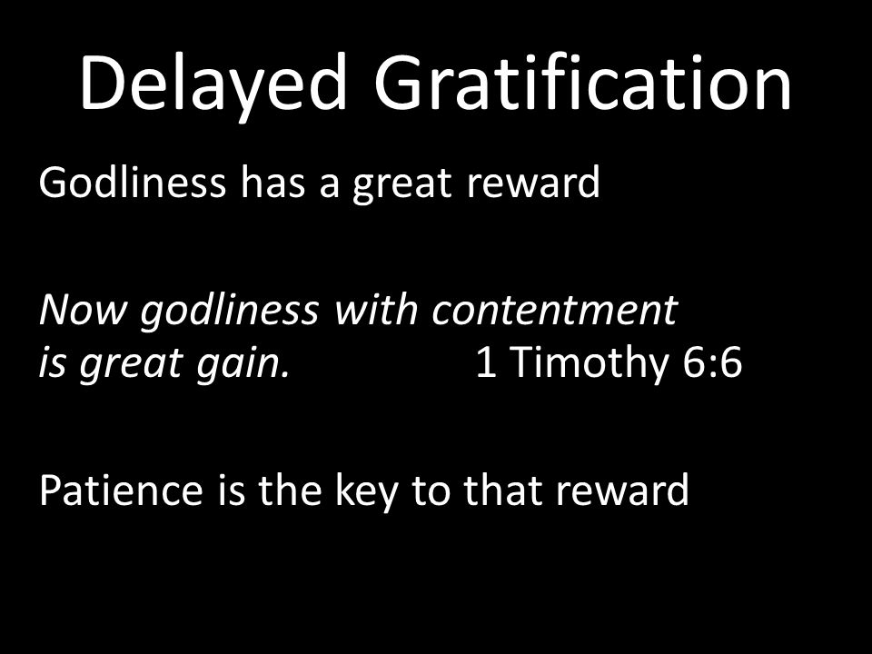 Delayed Gratification Godliness has a great reward Now godliness with contentment is great gain.