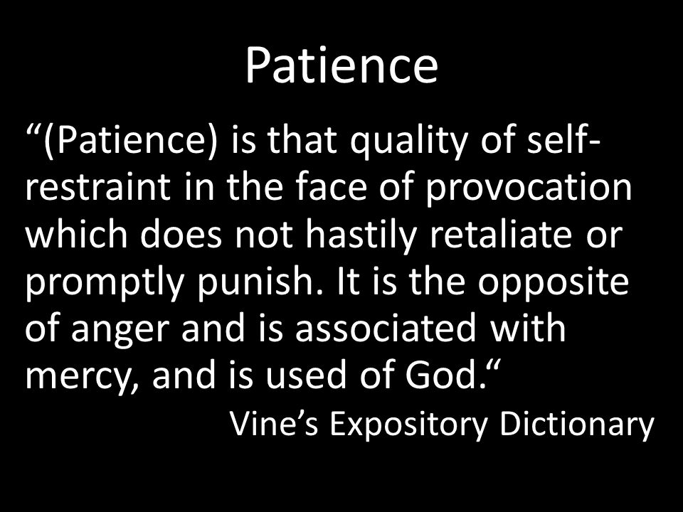 "Patience ""(Patience) is that quality of self- restraint in the face of provocation which does not hastily retaliate or promptly punish. It is the oppo"