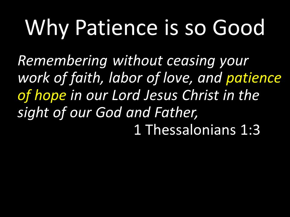 Why Patience is so Good Remembering without ceasing your work of faith, labor of love, and patience of hope in our Lord Jesus Christ in the sight of our God and Father, 1 Thessalonians 1:3