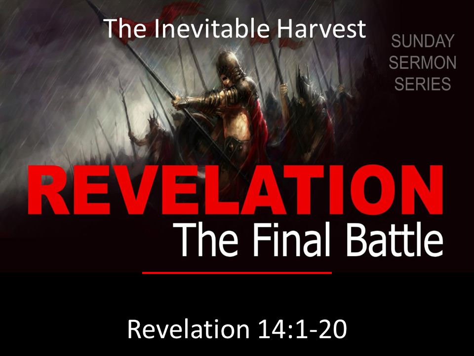 The Inevitable Harvest Revelation 14:1-20 The Inevitable Harvest