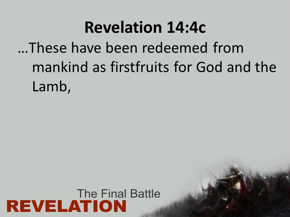 Revelation 14:4c …These have been redeemed from mankind as firstfruits for God and the Lamb,