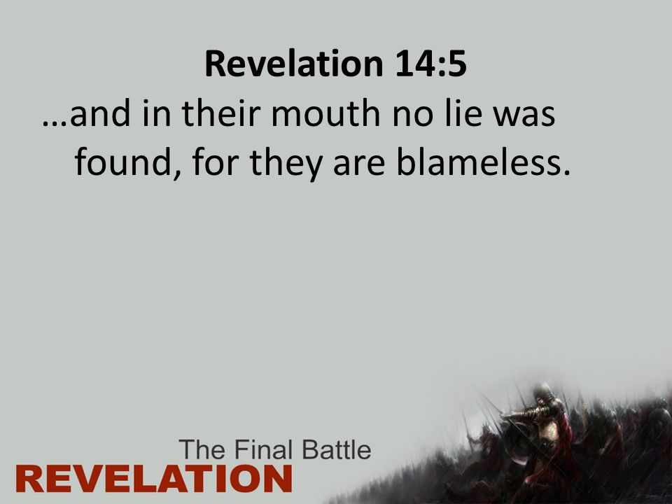 Revelation 14:5 …and in their mouth no lie was found, for they are blameless.
