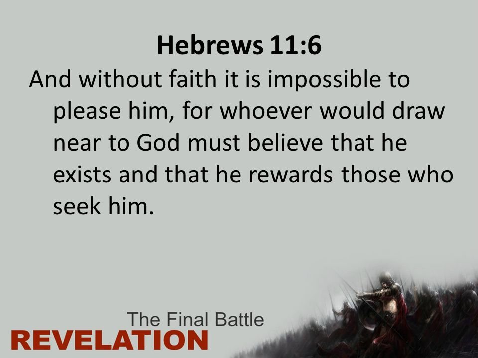 Hebrews 11:6 And without faith it is impossible to please him, for whoever would draw near to God must believe that he exists and that he rewards thos