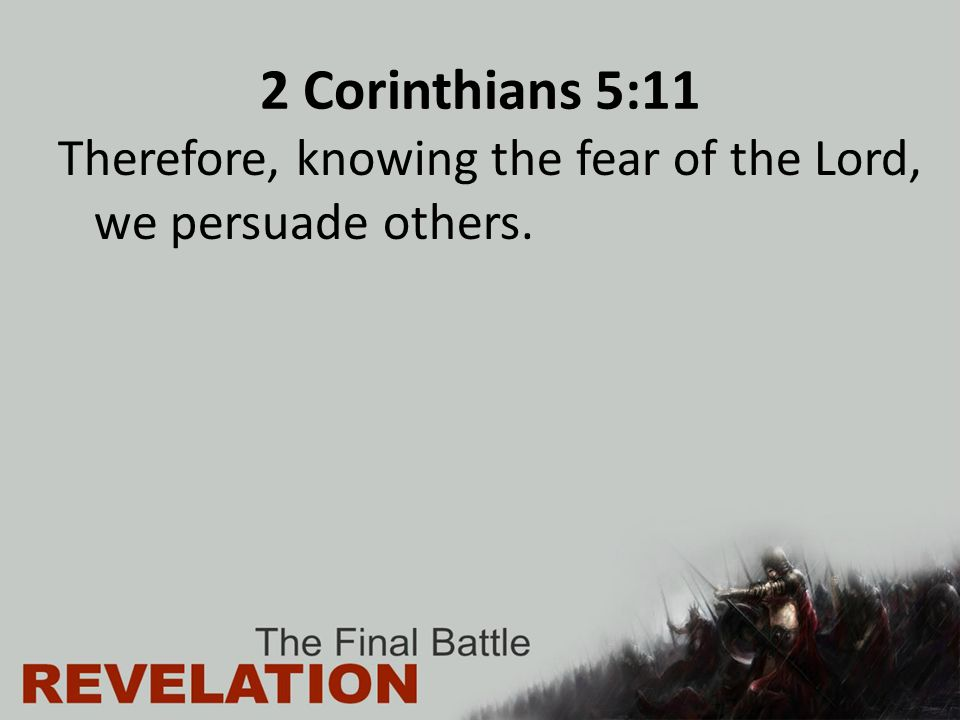 2 Corinthians 5:11 Therefore, knowing the fear of the Lord, we persuade others.