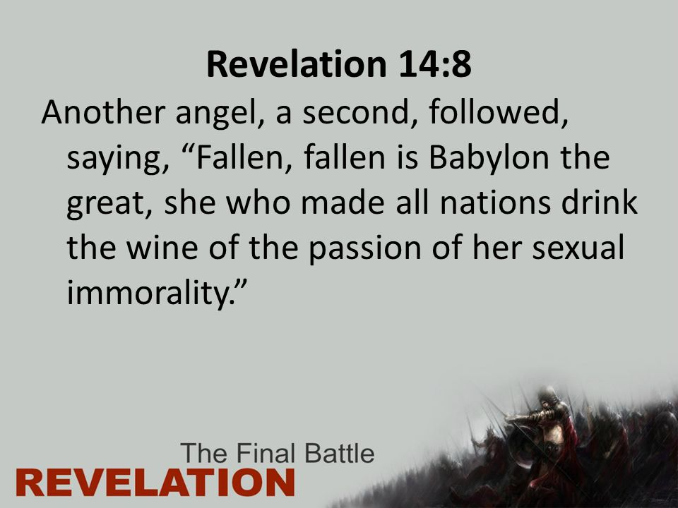 "Revelation 14:8 Another angel, a second, followed, saying, ""Fallen, fallen is Babylon the great, she who made all nations drink the wine of the passio"