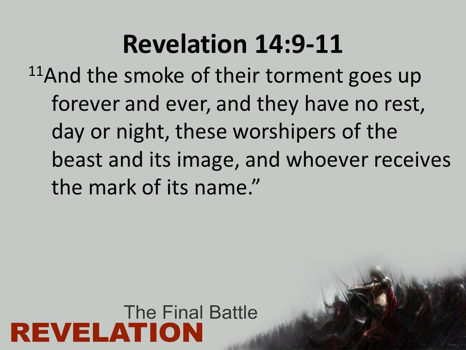 Revelation 14:9-11 11 And the smoke of their torment goes up forever and ever, and they have no rest, day or night, these worshipers of the beast and