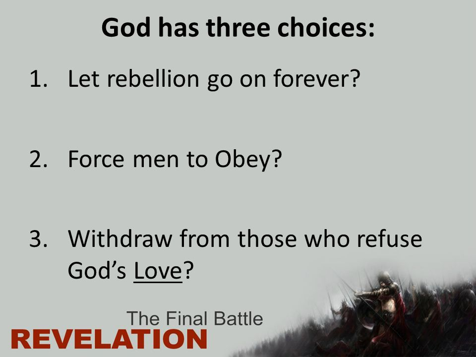 God has three choices: 1.Let rebellion go on forever? 2.Force men to Obey? 3.Withdraw from those who refuse God's Love?