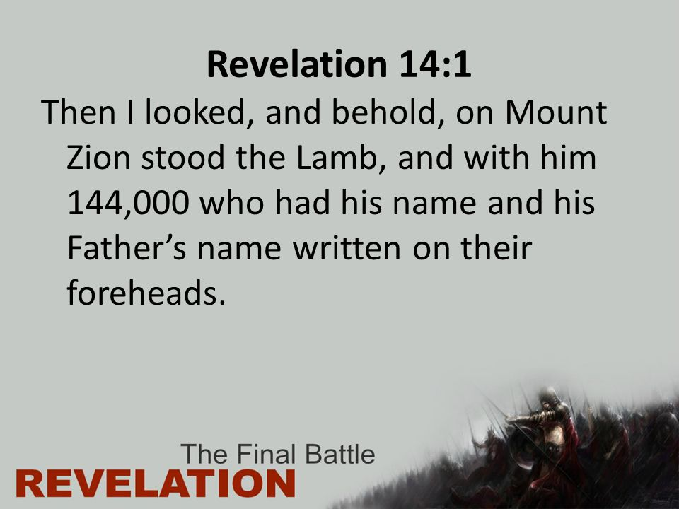 Revelation 14:1 Then I looked, and behold, on Mount Zion stood the Lamb, and with him 144,000 who had his name and his Father's name written on their