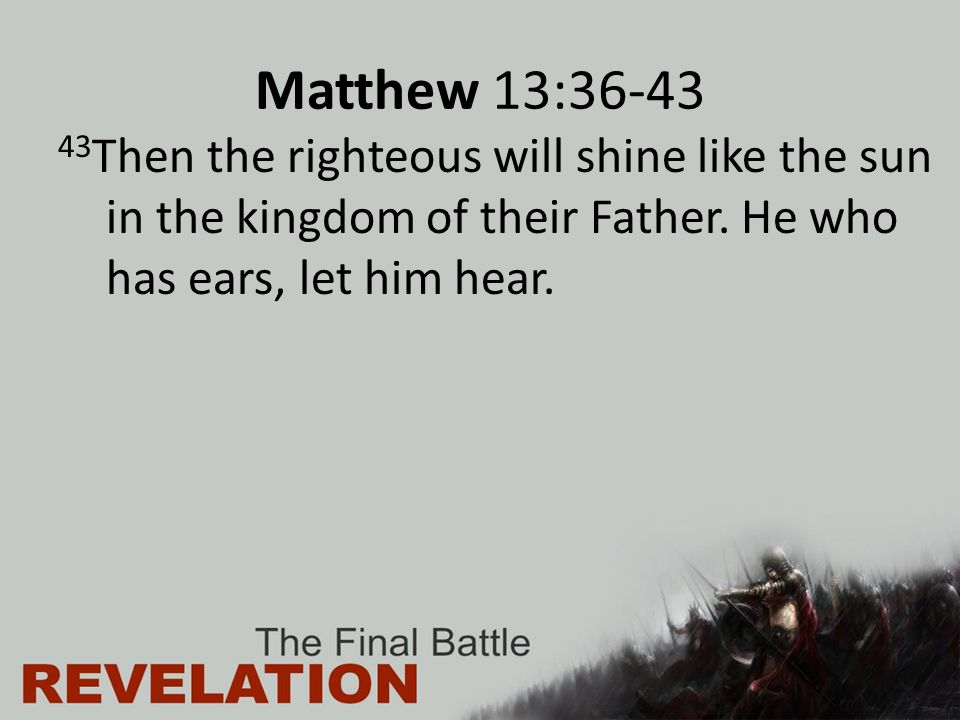 Matthew 13:36-43 43 Then the righteous will shine like the sun in the kingdom of their Father. He who has ears, let him hear.