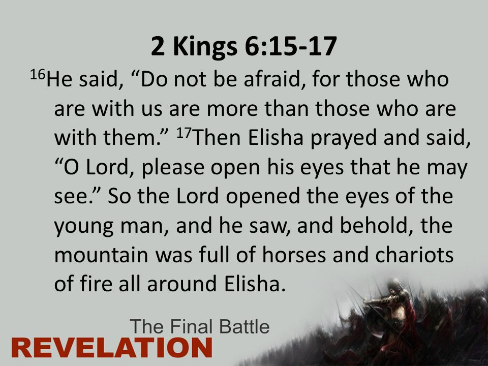 "2 Kings 6:15-17 16 He said, ""Do not be afraid, for those who are with us are more than those who are with them."" 17 Then Elisha prayed and said, ""O Lo"