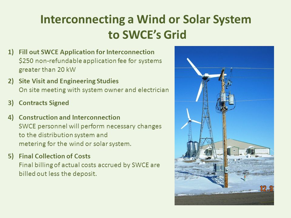 Interconnecting a Wind or Solar System to SWCE's Grid 1)Fill out SWCE Application for Interconnection $250 non-refundable application fee for systems greater than 20 kW 2)Site Visit and Engineering Studies On site meeting with system owner and electrician 3) Contracts Signed 4) Construction and Interconnection SWCE personnel will perform necessary changes to the distribution system and metering for the wind or solar system.