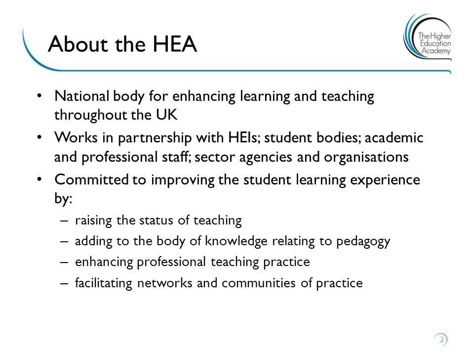 National body for enhancing learning and teaching throughout the UK Works in partnership with HEIs; student bodies; academic and professional staff; sector agencies and organisations Committed to improving the student learning experience by: – raising the status of teaching – adding to the body of knowledge relating to pedagogy – enhancing professional teaching practice – facilitating networks and communities of practice 2 About the HEA