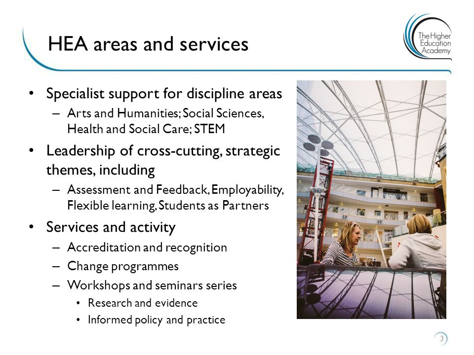 Specialist support for discipline areas – Arts and Humanities; Social Sciences, Health and Social Care; STEM Leadership of cross-cutting, strategic themes, including – Assessment and Feedback, Employability, Flexible learning, Students as Partners Services and activity – Accreditation and recognition – Change programmes – Workshops and seminars series Research and evidence Informed policy and practice 3 HEA areas and services