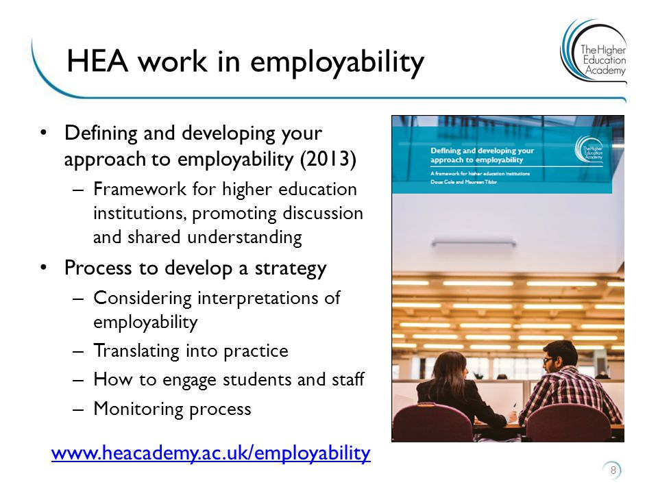 Defining and developing your approach to employability (2013) – Framework for higher education institutions, promoting discussion and shared understanding Process to develop a strategy – Considering interpretations of employability – Translating into practice – How to engage students and staff – Monitoring process 8 HEA work in employability www.heacademy.ac.uk/employability