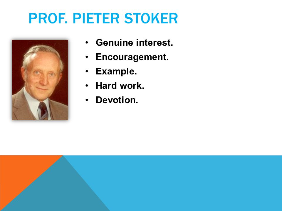 PROF. PIETER STOKER Genuine interest. Encouragement. Example. Hard work. Devotion.