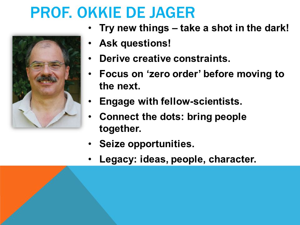 PROF. OKKIE DE JAGER Try new things – take a shot in the dark! Ask questions! Derive creative constraints. Focus on 'zero order' before moving to the