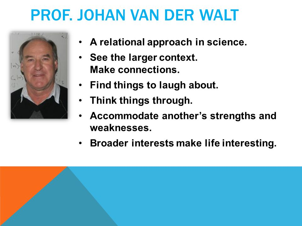 PROF. JOHAN VAN DER WALT A relational approach in science. See the larger context. Make connections. Find things to laugh about. Think things through.