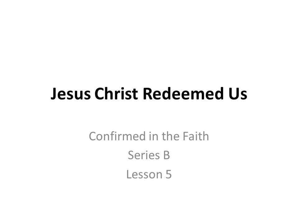 Jesus Christ Redeemed Us Confirmed in the Faith Series B Lesson 5
