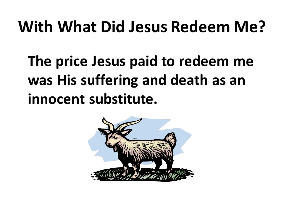 With What Did Jesus Redeem Me? The price Jesus paid to redeem me was His suffering and death as an innocent substitute.