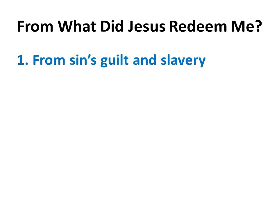 From What Did Jesus Redeem Me? 1.From sin's guilt and slavery