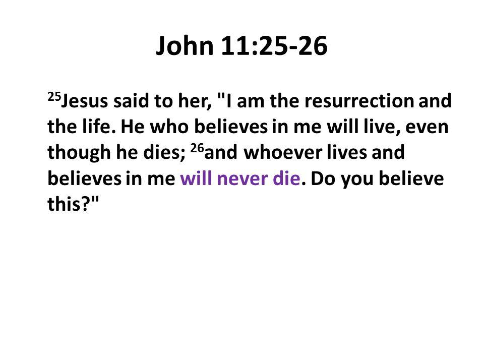 John 11:25-26 25 Jesus said to her,