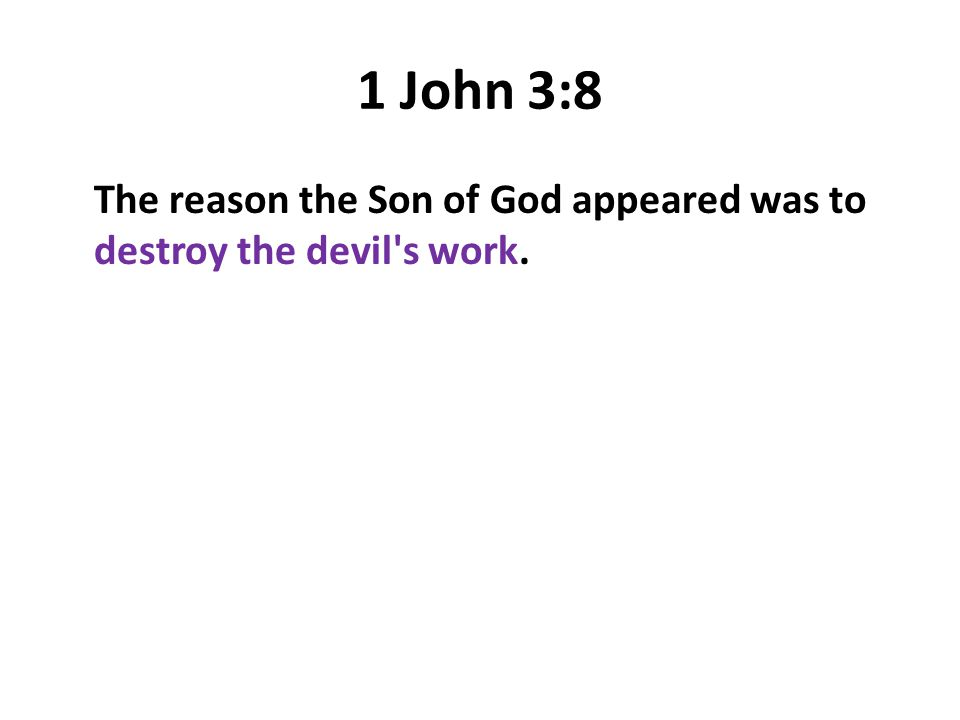 1 John 3:8 The reason the Son of God appeared was to destroy the devil's work.